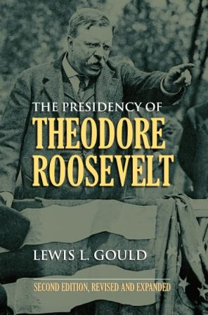 The Presidency of Theodore Roosevelt by Lewis Gould